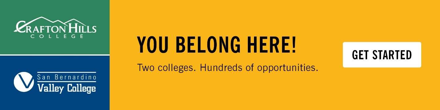 Crafton Hills College and San Bernardino Valley College. You Belong Here! Two Colleges. Hundreds of opportunities. Get Started.
